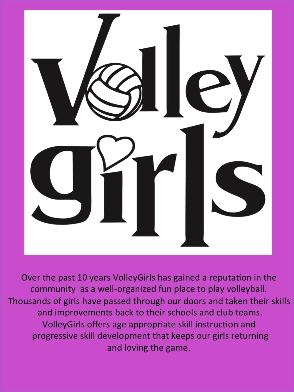Over the past 10 years, VolleyGirls Volleyball has earned a reputation in our community (Burlington, Ontario and surrounding areas) as a well organized, fun place to make friends and play indoor and beach volleyball. Thousands of girls have risen through our programs and taken their volleyball skills and improvements back to their local schools and club teams. VolleyGirls offers age appropriate volleyball skill instruction and progressive volleyball skill development that keeps our girls returning and loving the game.